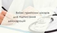 Виїзні прийоми лікарів для підписання декларацій